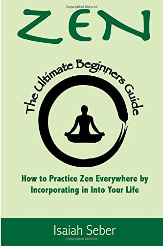 Zen: The Ultimate Beginners Guide on How to Practice Zen Everywhere by Incorporating It into Your Life (Buddhism - Improve Your Daily Life with Happiness and Inner Peace)