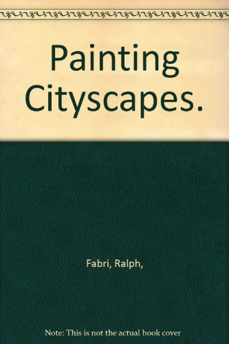 Painting Cityscapes: Demonstrations In Oil, Watercolor, Polymer, Casein, Pastel, Composition, Perspective, Color, Lights And Shadows, Textures, Architectural Styles