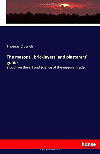 Download The masons', bricklayers' and plasterers' guide: a book on the art and science of the masons' trade ebook