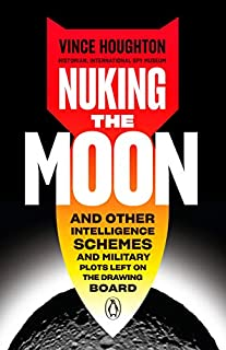 Book Cover: Nuking the Moon: And Other Intelligence Schemes and Military Plots Left on the Drawing Board