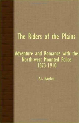 The Riders Of The Plains - Adventure And Romance With The North-West Mounted Police 1873-1910 (Mounty Police)