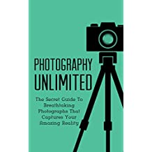 Photography Unlimited: The Secret Guide To Breathtaking Photographs That Captures Your Amazing Reality (DSLR, Creativity, Photography Books Book 1)