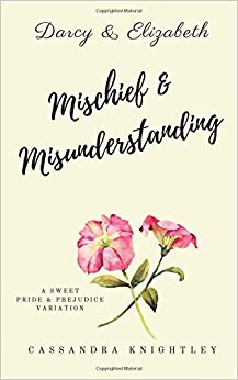Darcy and Elizabeth: Mischief and Misunderstanding: A Sweet Pride and Prejudice Variation