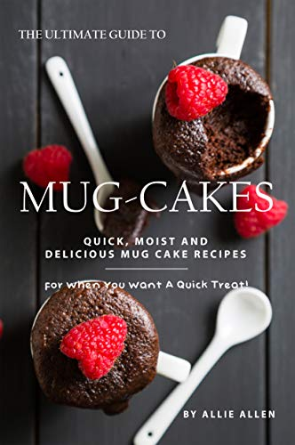 The Ultimate Guide to Mug-Cakes: Quick, Moist and Delicious Mug Cake Recipes for When You Want A Quick Treat!