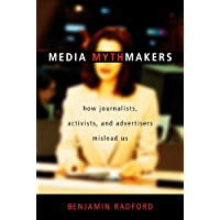 Media Mythmakers: How Journalists, Activists, and Advertisers Mislead Us: How Journalists, Activists and Advertisers Mislead Us