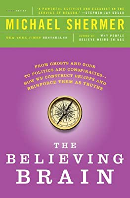 The Believing Brain: From Ghosts and Gods to Politics and Conspiracies---How We Construct Beliefs and Reinforce Them as Truths by St. Martin's Griffin