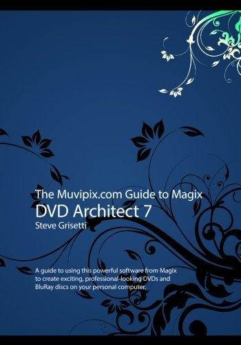 Read Online The Muvipix.com Guide to Magix DVD Architect 7: A guide to using this powerful software from Magix to create exciting, professional-looking DVDs and BluRay discs pdf