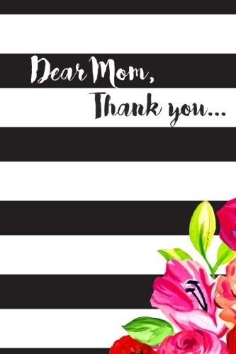 Download Dear Mom, Thank you.: A sentimental keepsake journal to give to mom - Mother's Day Gift - Gift for Mom - Gratitude journal to personalize & give to mother PDF