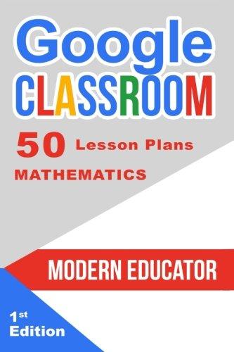 Google Classroom: 50 Mathematics Lesson Plans (Modern Educator - Google Classroom) (Volume 4)