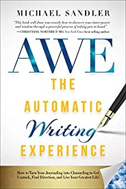 The Automatic Writing Experience (AWE): How to Turn Your Journaling into Channeling to Get Unstuck, Find Direc