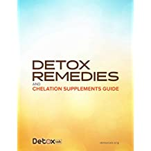 Detox Remedies and Chelation Supplements Guide: An Overview of How to Stay Clean and Healthy in a Toxic World
