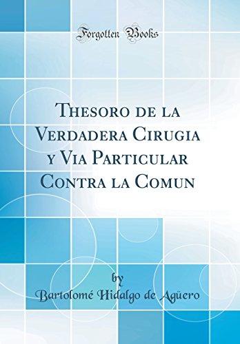 Thesoro de la Verdadera Cirugia y Via Particular Contra la Comun (Classic Reprint)  [Aguero, Bartolome Hidalgo de] (Tapa Dura)