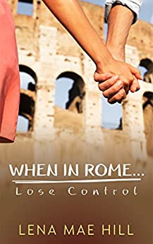 When In Rome...Lose Control: A Sweet College Romance by [Hill, Lena Mae]