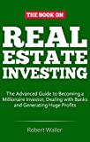 Real Estate Investing: The advanced guide to Becoming a Millionaire Investor, dealing with banks and Generating Huge Profits