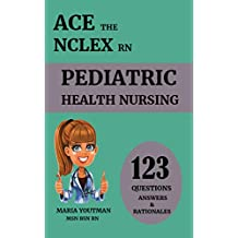 "ACE THE NCLEX RN "" 123 Pediatric Health Nursing Questions Answers & Rationales"": Nclex Rn Practice Questions + Nursing Students content review to help you pass the nclex"