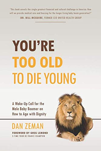 You're Too Old to Die Young: A Wake-Up Call for the Male Baby Boomer on How to Age with Dignity
