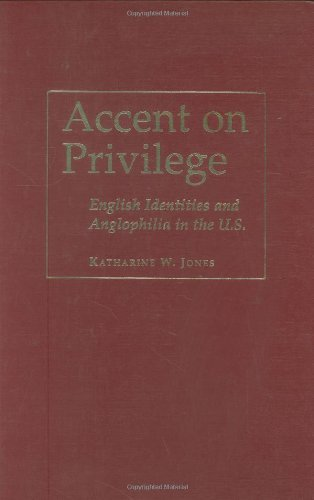 Accent on Privilege: English Identities and Anglophilia in the U.S. by Katharine W. Jones (2001-11-01) ()