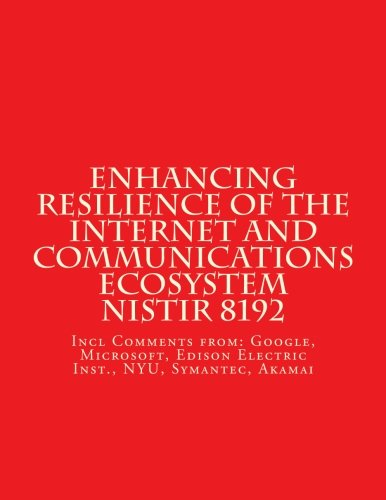 Enhancing Resilience Of The Internet And Communications Ecosystem Nistir 8129  Incl Comments From  Google  Microsoft  Ntia  Nyu  Symantec  Akamai