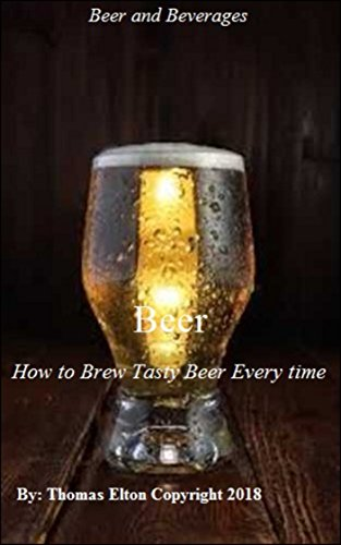 Beer - How to Brew Tasty Beer Every time - (Brewing) - (Beverages) - (Types of Beer) - (Lager Beer) - (Craft Beer) - (Types of Light Beer) by Thomas Elton