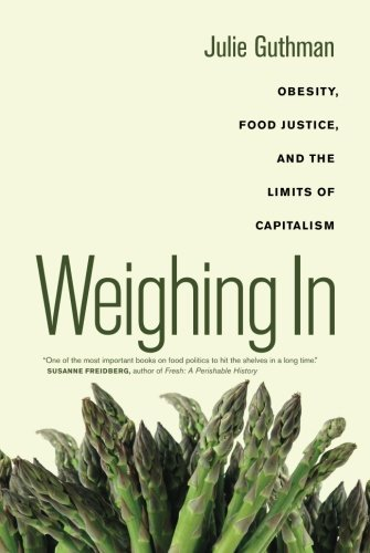 Weighing In: Obesity, Food Justice, and the Limits of Capitalism (California Studies in Food and Culture) (Weighing Food)