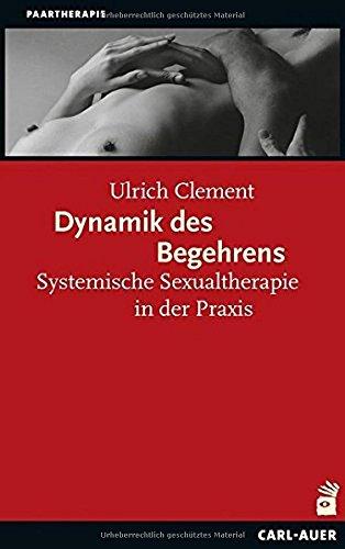 Dynamik des Begehrens: Systemische Sexualtherapie in der Praxis (Systemische Therapie)