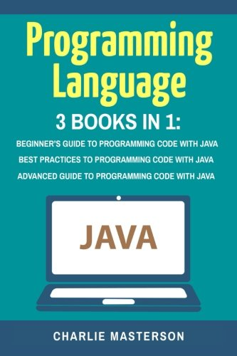 Programming Language: 3 Books in 1: Beginner's Guide + Best Practices + Advanced Guide to Programming Code with Java (Java, Python, JavaScript, Code, ... Programming, Computer Programming) (Volume 3)