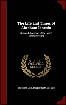 The Life and Times of Abraham Lincoln: Sixteenth President of the United States [excerpt]