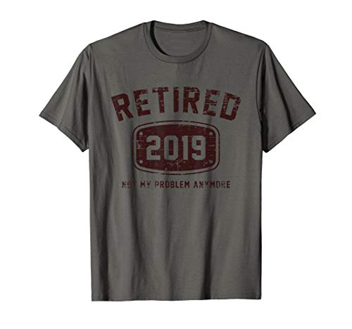 Retired 2019 Not My Problem Anymore - Vintage Gift Tee Shirt]()