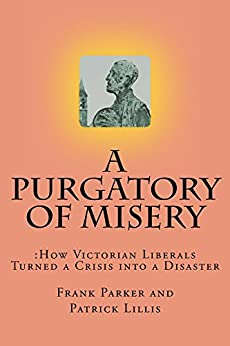 A Purgatory of Misery: How Victorian Liberalism Turned a Crisis into a Disaaster by [Parker, Frank, Lillis, Patrick]