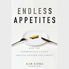 Endless Appetites: How the Commodities Casino Creates Hunger and Unrest Audiobook by Alan Bjerga Narrated by John Rubinstein