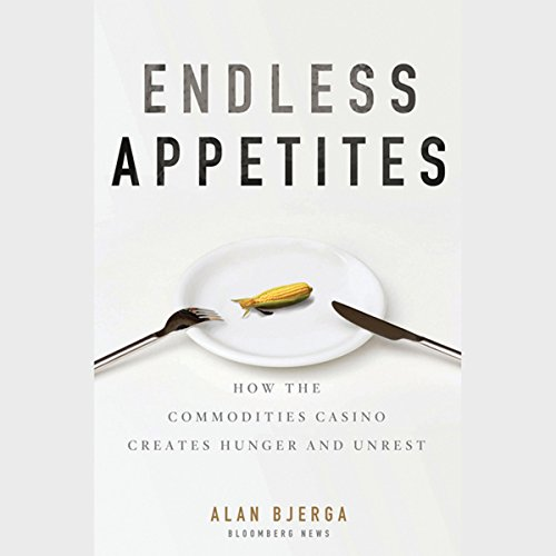 Endless Appetites: How the Commodities Casino Creates Hunger and Unrest by Audible Studios