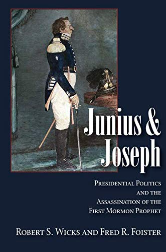 Junius And Joseph: Presidential Politics and the Assassination of the First Mormon Prophet (Joseph Smith President Of The United States)