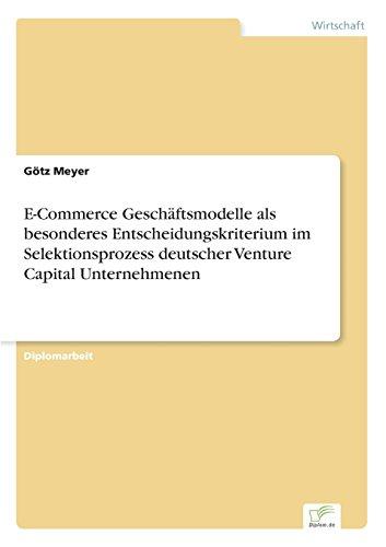 E-Commerce Geschäftsmodelle als besonderes Entscheidungskriterium im Selektionsprozess deutscher Venture Capital Unternehmenen (German Edition)