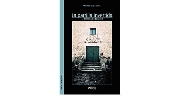 La Parrilla Invertida (El Corazon de Felipe II: Amazon.es: Rivera Cross, Mariano: Libros