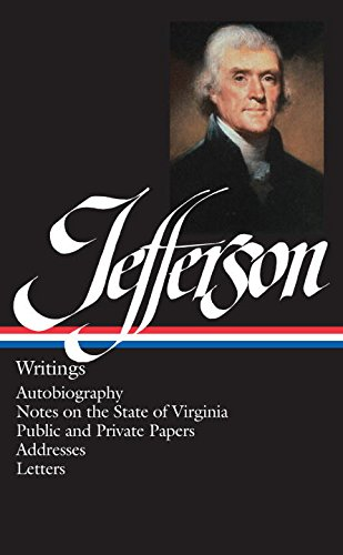 Thomas Jefferson : Writings : Autobiography / Notes on the State of Virginia / Public and Private Papers / Addresses / Letters (Library of America)