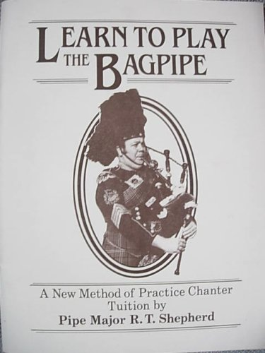Learn to Play the Bagpipe, A New Method of Practice Chanter Tuition by Pipe Major R.T. Shepherd