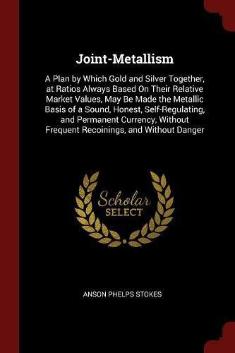 Joint-Metallism: A Plan by Which Gold and Silver Together, at Ratios Always Based On Their Relative Market Values, May Be Made the Metallic Basis of a ... Frequent Recoinings, and Without Danger PDF