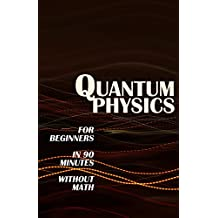 QUANTUM PHYSICS for Beginners in 90 Minutes without Math: All the major ideas of quantum mechanics, from quanta to entanglement, in simple language