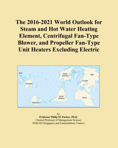 Element Heating Type (The 2016-2021 World Outlook for Steam and Hot Water Heating Element, Centrifugal Fan-Type Blower, and Propeller Fan-Type Unit Heaters Excluding Electric)