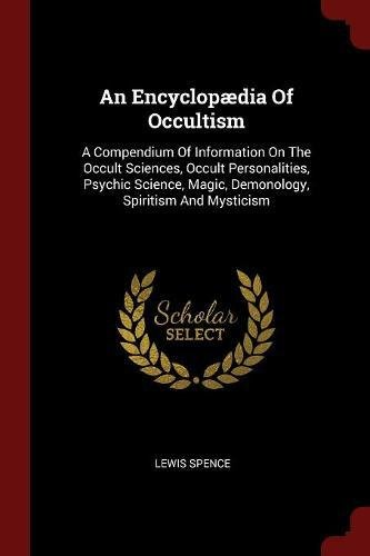 An Encyclopædia Of Occultism: A Compendium Of Information On The Occult Sciences, Occult Personalities, Psychic Science, Magic, Demonology, Spiritism And Mysticism PDF