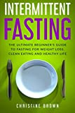 Intermittent Fasting: The Ultimate Beginner's Guide To Fasting For Weight Loss, Clean Eating And Healthy Life