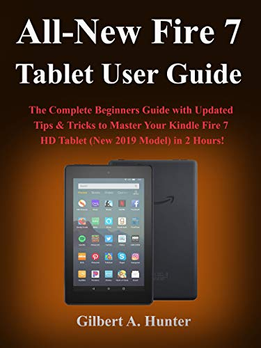 All-New Fire 7 Tablet User Guide (2019): The Complete Beginners Guide with Updated Tips & Tricks to Master Your Kindle Fire 7 HD Tablet (New 2019 Model) in 2 Hours! (Tablets 7 New Inch)