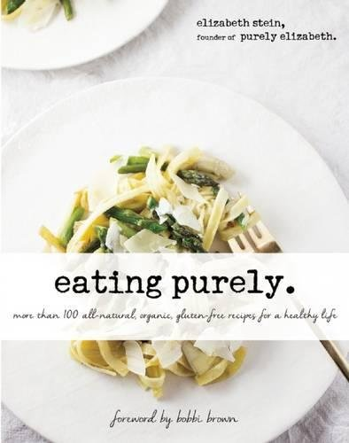 Eating Purely: More Than 100 All-Natural, Organic, Gluten-Free Recipes for a Healthy Life by Elizabeth Stein
