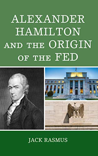 Alexander Hamilton and the Origins of the Fed by [Rasmus, Jack]