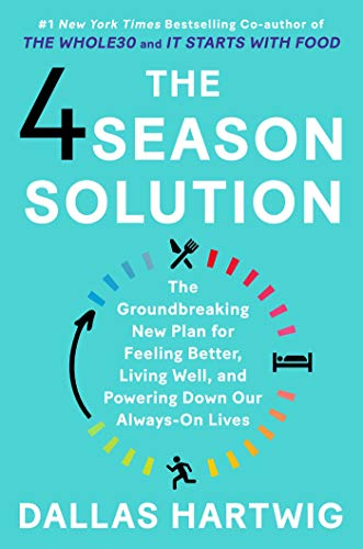 The 4 Season Solution: The Groundbreaking New Plan for Feeling Better, Living Well, and Powering Down Our Always-On Lives by Dallas Hartwig
