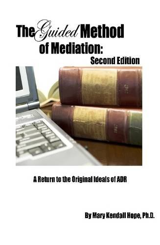 The Guided Method of Mediation: A Return to the Original Ideals of ADR: Second Edition