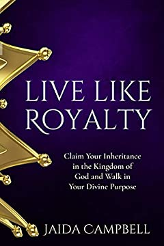Live Like Royalty: Claim Your Inheritance in the Kingdom of God and Walk in Your Divine Purpose