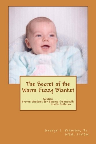 The Secret of the Warm Fuzzy Blanket: Proven Wisdoms on raising Emotionally Stable Children by George I. Kidwiler Jr. (2015-11-17) ()