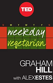 Weekday Vegetarian: Finally, a Palatable Solution (Kindle Single) (TED Books) by [Hill, Graham, Estes, Alex]