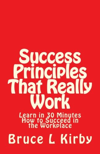 Download Success Principles That Really Work: Learn in 30 Minutes How to Succeed in the Workplace pdf epub